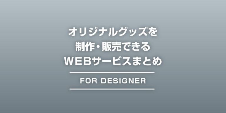 オリジナルグッズを制作・販売できるWEBサービスまとめ